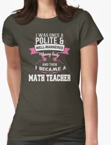 I Was Once A Polite & Well-Mannered Young Lady And Then I Became A Math Teacher - Tshirts & Accessories T-Shirt