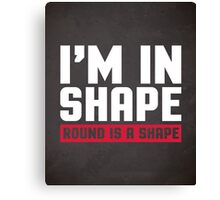 I'm In Shape Gym Quote Canvas Print