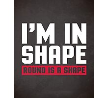 I'm In Shape Gym Quote Photographic Print