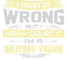 I MIGHT BE WRONG I AM A MILITARY POLICE T SHIRT by cuteshirts