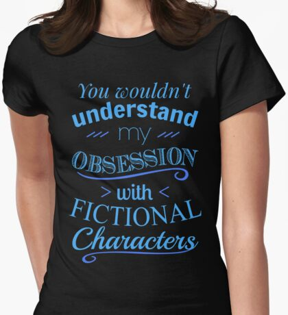 you wouldn't understand my obsession wtih fictional characters Womens Fitted T-Shirt