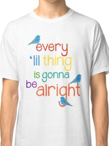 Every 'lil Thing is Gonna Be alright Classic T-Shirt