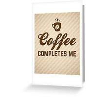 Coffee Completes Me Quote Greeting Card