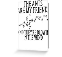 The Ants Are My Friends And They're Blowin' In The Wind Greeting Card