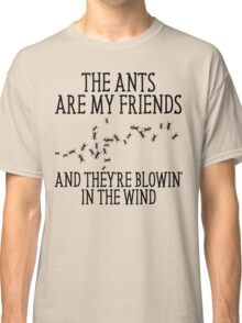 The Ants Are My Friends And They're Blowin' In The Wind Classic T-Shirt