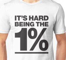 It's hard being the 1% Unisex T-Shirt