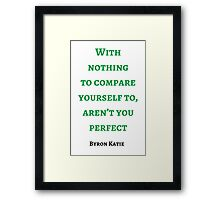Byron Katie: With nothing  to compare yourself to, aren't you perfect Framed Print