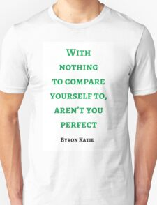 Byron Katie: With nothing  to compare yourself to, aren't you perfect T-Shirt