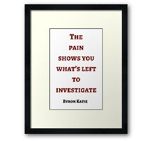 Byron Katie: The  pain  shows you what's left to investigate Framed Print