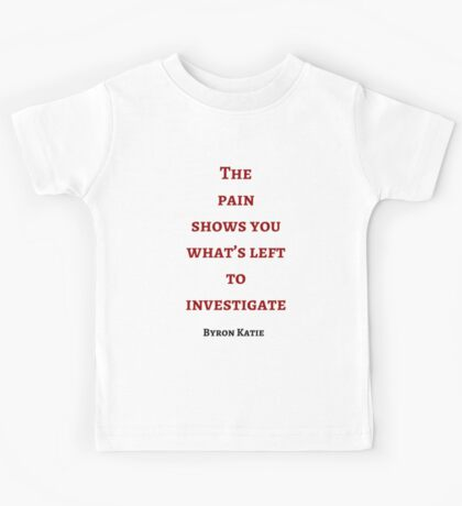 Byron Katie: The  pain  shows you what's left to investigate Kids Tee