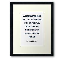 Byron Katie: When we're not trying to please other people,  we begin to understand what's right  for us Framed Print