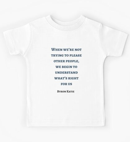 Byron Katie: When we're not trying to please other people,  we begin to understand what's right  for us Kids Tee