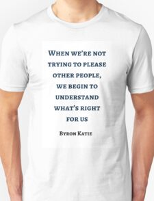 Byron Katie: When we're not trying to please other people,  we begin to understand what's right  for us T-Shirt