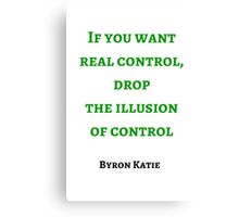 Byron Katie: If you want  real control, drop  the illusion  of control Canvas Print