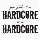 Gotta live hardcore to be hardcore  by echosingerxx
