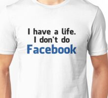 'I have a life. I don't do Facebook' Shirt Unisex T-Shirt