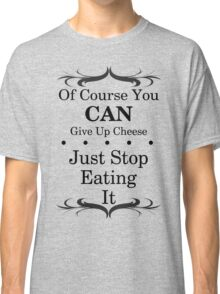 You Can Give Up Cheese Classic T-Shirt
