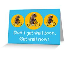Don't get well soon, get well now! Greeting Card