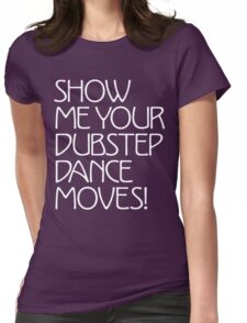 Show Me Your Dubstep Dance Moves! Womens Fitted T-Shirt