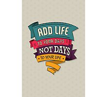 add life to your days, not days to your life Photographic Print