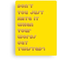 Don't You Just Hate It When Your Words get Twisted? Canvas Print