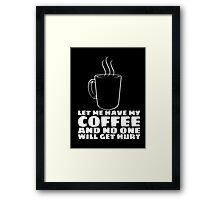 LET ME HAVE MY COFFEE AND NO ONE WILL GET HURT Framed Print