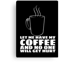 LET ME HAVE MY COFFEE AND NO ONE WILL GET HURT Canvas Print