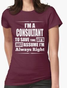 I'M A CONSULTANT TO SAVE TIME, LET'S JUST ASSUME I'M ALWAYS RIGHT T-Shirt