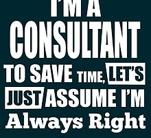 I'M A CONSULTANT TO SAVE TIME, LET'S JUST ASSUME I'M ALWAYS RIGHT by birthdaytees