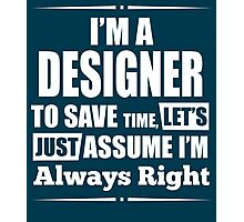 I'M A DESIGNER TO SAVE TIME, LET'S JUST ASSUME I'M ALWAYS RIGHT Photographic Print