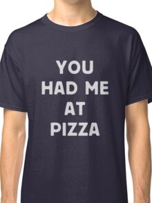 You had me at pizza Classic T-Shirt
