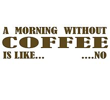 A Morning Without Coffee Is Like... ...No by Amanda Mayer