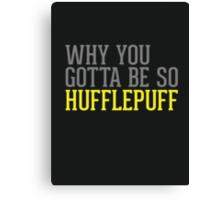 Why You Gotta Be So HUFFLEPUFF Canvas Print