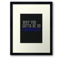 Why You Gotta Be So RAVENCLAW Framed Print