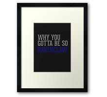 Why You Gotta Be So RAVENCLAW Framed Print