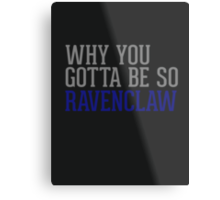 Why You Gotta Be So RAVENCLAW Metal Print