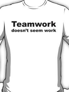 Teamwork...doesn't seem work T-Shirt