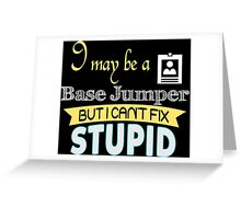 I May Be A Base Jumper But I Can't Fix Stupid - Tshirts & Accessories Greeting Card