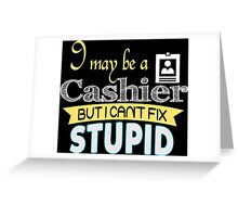 I May Be A Cashier But I Can't Fix Stupid - Tshirts & Accessories Greeting Card