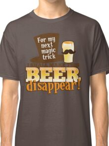 For my next MAGIC TRICK - I shall make this BEER Disappear! Classic T-Shirt