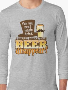 For my next MAGIC TRICK - I shall make this BEER Disappear! Long Sleeve T-Shirt