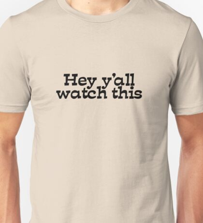 Hey y'all watch this Unisex T-Shirt