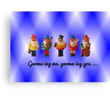 Gnome-ing me, gnome-ing you... Canvas Print