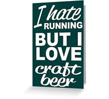 I HATE RUNNING BUT I LOVE CRAFT BEER Greeting Card