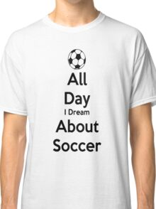 All Day I Dream About Soccer Classic T-Shirt