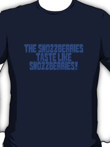 The snozzberries taste like snozzberries!  T-Shirt