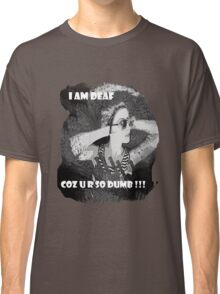 I am deaf coz u r so dumb !!! Classic T-Shirt