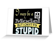 I May Be A Model But I Can't Fix Stupid - Tshirts & Accessories Greeting Card