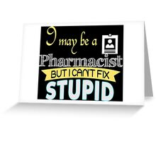 I May Be A Pharmacist But I Can't Fix Stupid - Tshirts & Accessories Greeting Card