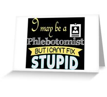 I May Be A Phlebotomist But I Can't Fix Stupid - Tshirts & Accessories Greeting Card